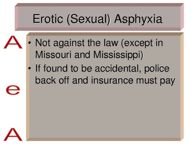 Erotic (Sexual) Asphyxia • Not against the law (except in Missouri and Mississippi) • If found to be accidental, police ba...