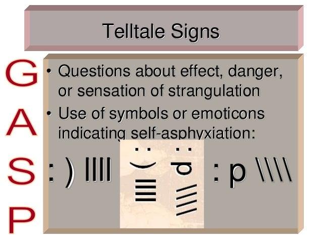 Telltale Signs • Questions about effect, danger, or sensation of strangulation • Use of symbols or emoticons indicating se...