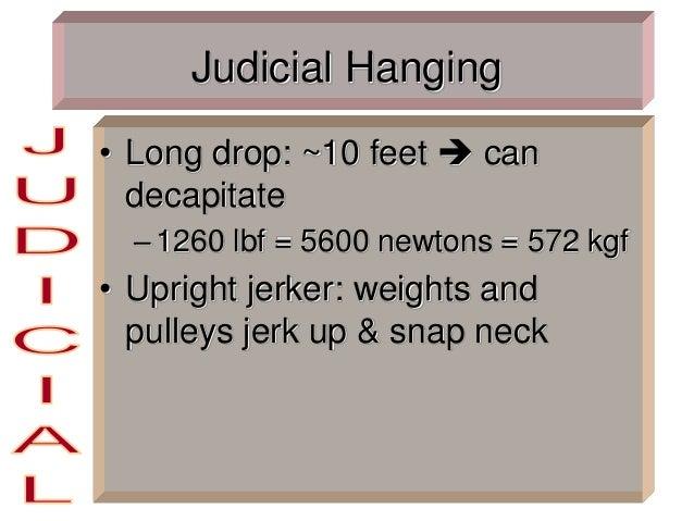 Judicial Hanging • Long drop: ~10 feet  can decapitate –1260 lbf = 5600 newtons = 572 kgf • Upright jerker: weights and p...
