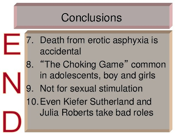 """Conclusions 7. Death from erotic asphyxia is accidental 8. """"The Choking Game"""" common in adolescents, boy and girls 9. Not ..."""