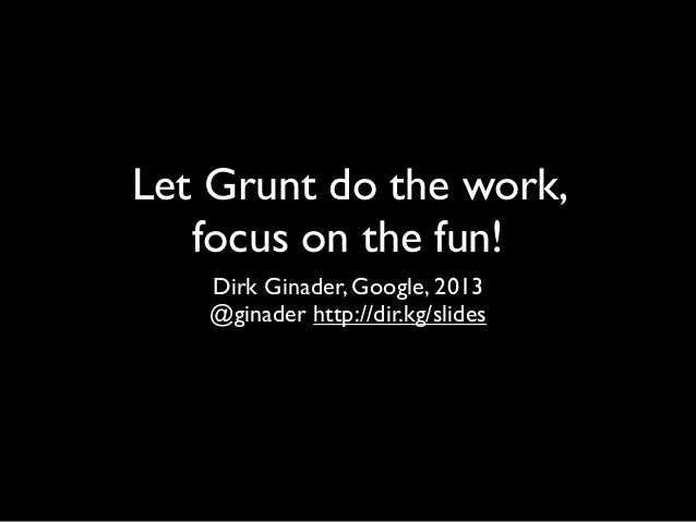 Let Grunt do the work, focus on the fun! Dirk Ginader, Google, 2013 @ginader http://dir.kg/slides