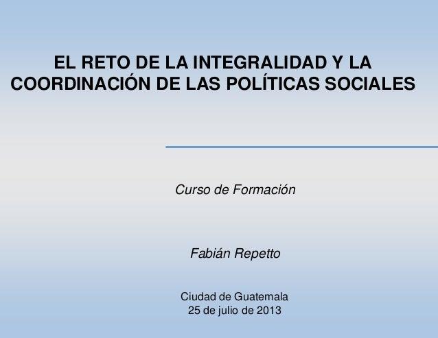 EL RETO DE LA INTEGRALIDAD Y LA COORDINACIÓN DE LAS POLÍTICAS SOCIALES Curso de Formación Fabián Repetto Ciudad de Guatema...