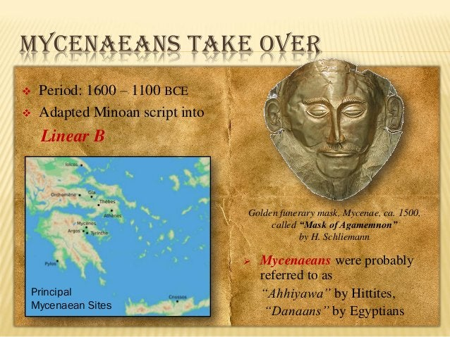 MYCENAEANS TAKE OVER    Period: 1600 – 1100 BCE Adapted Minoan script into  Linear B  Golden funerary mask, Mycenae, ca....