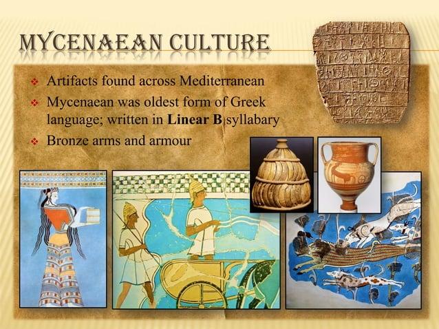 MYCENAEAN CULTURE      Artifacts found across Mediterranean Mycenaean was oldest form of Greek language; written in Lin...