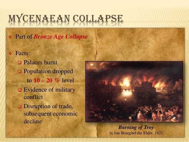 MYCENAEAN COLLAPSE   Part of Bronze Age Collapse    Facts:  Palaces burnt  Population dropped to 10 – 20 % level  Evi...