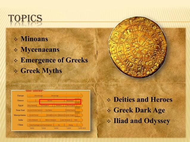 TOPICS      Minoans Mycenaeans Emergence of Greeks Greek Myths      Deities and Heroes Greek Dark Age Iliad and Ody...