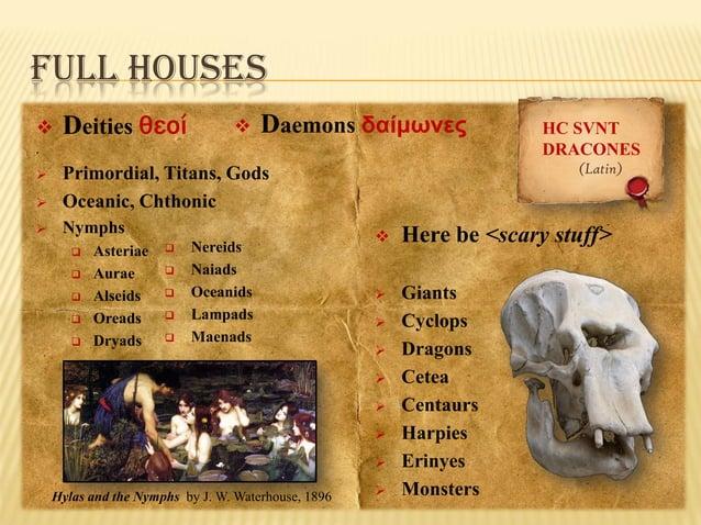 FULL HOUSES   Deities θεοί    Daemons δαίμωνες  .     Nymphs  (Latin)  Primordial, Titans, Gods Oceanic, Chthonic    ...