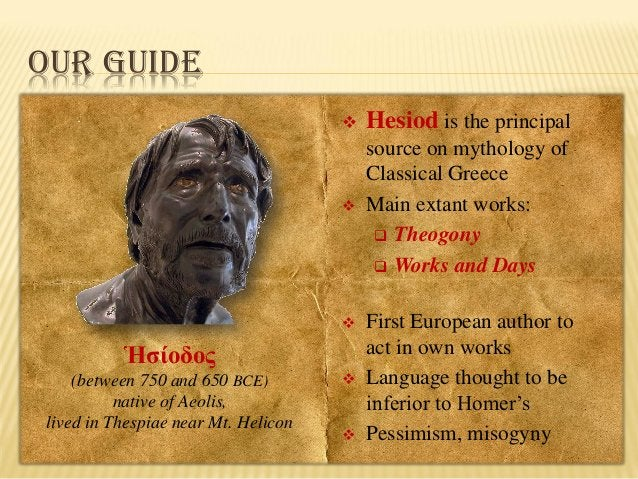 OUR GUIDE   Hesiod is the principal    source on mythology of Classical Greece Main extant works:  Theogony  Works and...