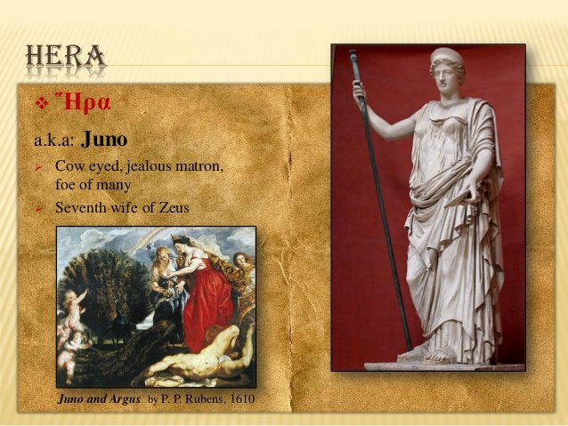 HERA   Ἥρα  a.k.a: Juno     Cow eyed, jealous matron, foe of many Seventh wife of Zeus  Juno and Argus by P. P. Rubens,...