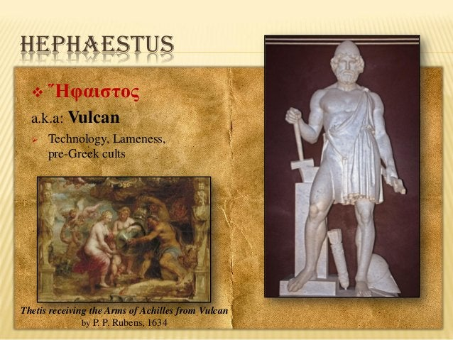 HEPHAESTUS   Ἥφαιστος  a.k.a: Vulcan   Technology, Lameness, pre-Greek cults  Thetis receiving the Arms of Achilles from...