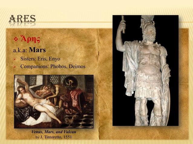 ARES   Ἄρης  a.k.a: Mars    Sisters: Eris, Enyo Companions: Phobos, Deimos  Venus, Mars, and Vulcan by J. Tintoretto, 1...