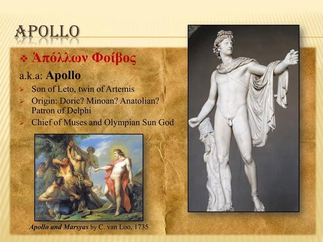 APOLLO   Ἀπόλλων Φοίβος  a.k.a: Apollo     Son of Leto, twin of Artemis Origin: Doric? Minoan? Anatolian? Patron of De...