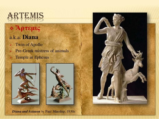ARTEMIS   Ἄρτεμις  a.k.a: Diana     Twin of Apollo Pre-Greek mistress of animals Temple in Ephesus  Diana and Actaeon ...