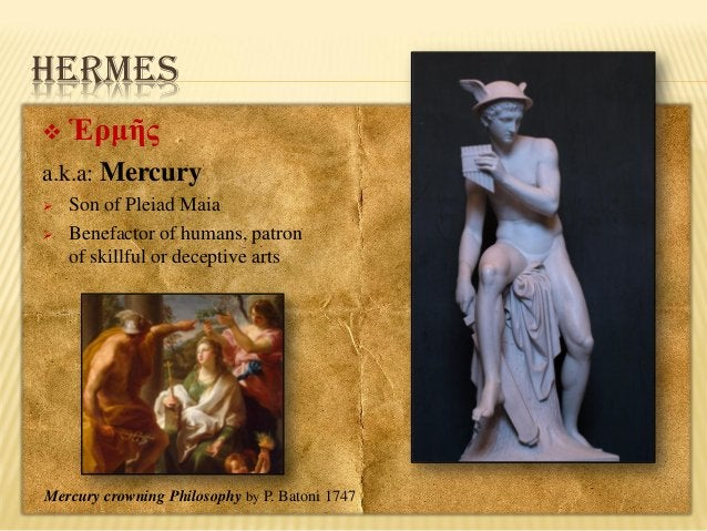 HERMES   Ἑρμῆς  a.k.a: Mercury    Son of Pleiad Maia Benefactor of humans, patron of skillful or deceptive arts  Mercur...
