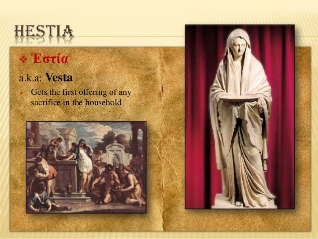 HESTIA   Ἑστία  a.k.a: Vesta   Gets the first offering of any sacrifice in the household