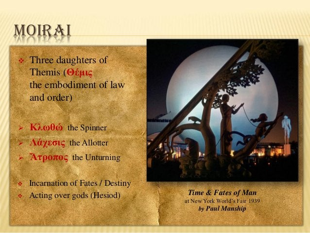 MOIRAI   Three daughters of Themis (Θέμις the embodiment of law and order)    Κλωθώ the Spinner Λάχεσις the Allotter Ἄτρ...