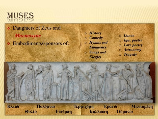 MUSES     Daughters of Zeus and Mnemosyne Embodiments/sponsors of:  Κλειώ  o History o Comedy o Hymns and Eloquence o So...