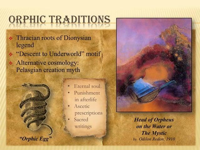 "ORPHIC TRADITIONS      Thracian roots of Dionysian legend ""Descent to Underworld"" motif Alternative cosmology: Pelasgia..."