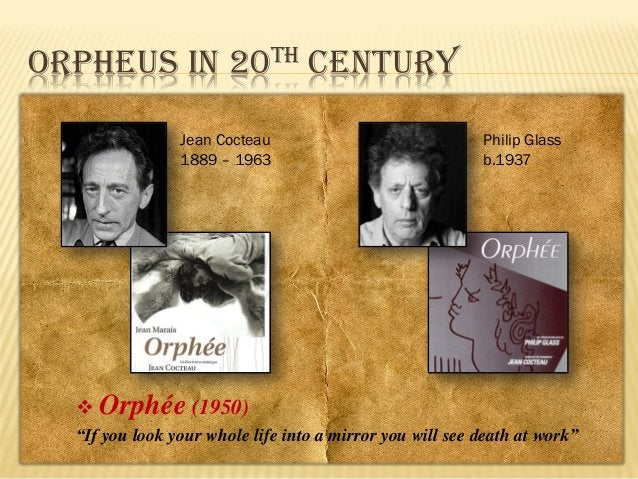 """ORPHEUS IN 20TH CENTURY Jean Cocteau 1889 – 1963    Philip Glass b.1937  Orphée (1950)  """"If you look your whole life into..."""