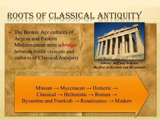 ROOTS OF CLASSICAL ANTIQUITY   The Bronze Age cultures of Aegean and Eastern Mediterranean were a bridge between fertile ...