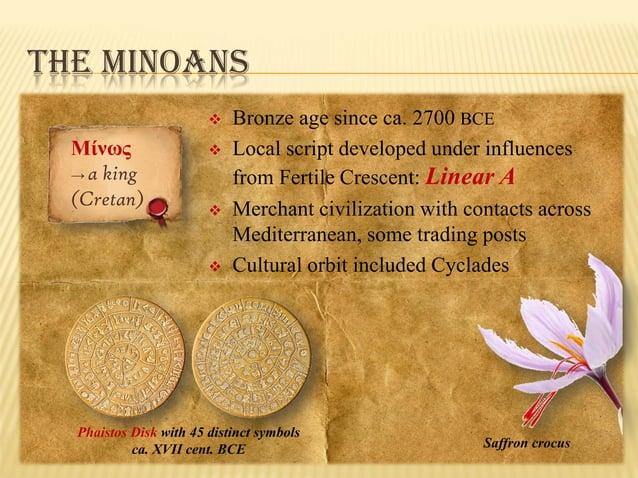 THE MINOANS   Μίνως → a king (Cretan)        Bronze age since ca. 2700 BCE Local script developed under influences fro...