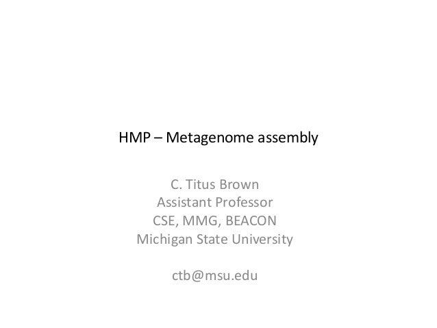 C. Titus BrownAssistant ProfessorCSE, MMG, BEACONMichigan State Universityctb@msu.eduHMP – Metagenome assembly