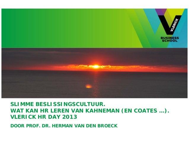 SLIMME BESLISSINGSCULTUUR.WAT KAN HR LEREN VAN KAHNEMAN (EN COATES …).VLERICK HR DAY 2013DOOR PROF. DR. HERMAN VAN DEN BRO...