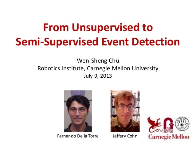 From Unsupervised to Semi-Supervised Event Detection Wen-Sheng Chu Robotics Institute, Carnegie Mellon University July 9, ...