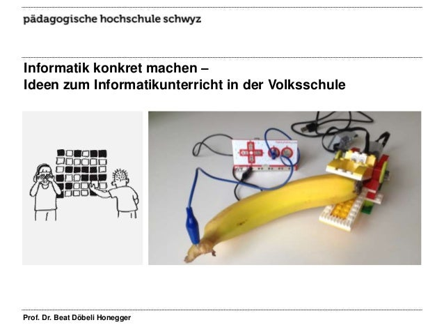 Informatik konkret machen – Ideen zum Informatikunterricht in der Volksschule  Prof. Dr. Beat Döbeli Honegger