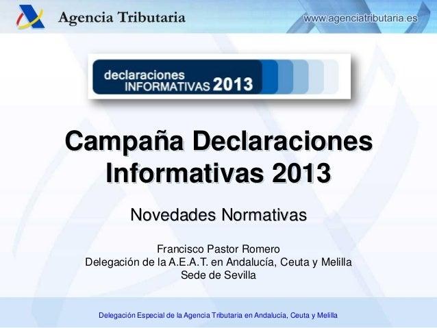 Campaña Declaraciones Informativas 2013 Novedades Normativas Francisco Pastor Romero Delegación de la A.E.A.T. en Andalucí...