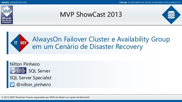 SESSÃO: INFRAESTRUTURA  TRILHA: PLATAFORMA DE DADOS & BUSINESS INTELLIGENCE (IT)  MVP ShowCast 2013 AlwaysOn Failover Clus...