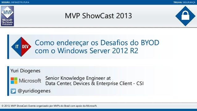 SESSÃO: INFRAESTRUTURA  TRILHA: SEGURANÇA  MVP ShowCast 2013 Como endereçar os Desafios do BYOD com o Windows Server 2012 ...