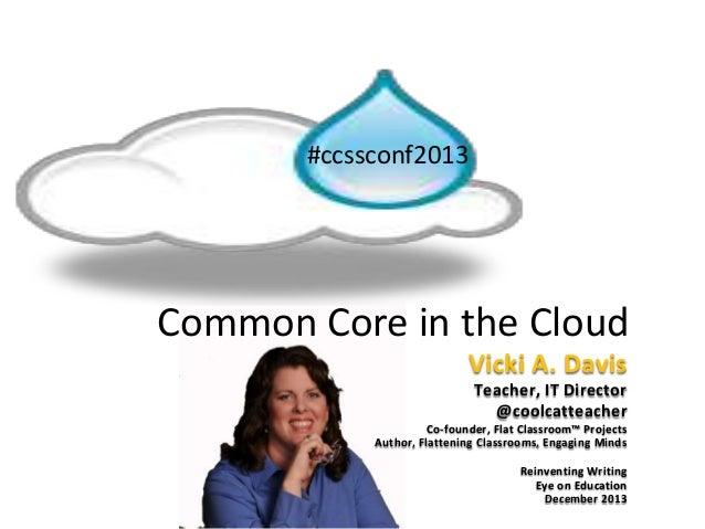 Common Core in the Cloud #ccssconf2013 Vicki A. Davis Teacher, IT Director @coolcatteacher Co-founder, Flat Classroom™ Pro...