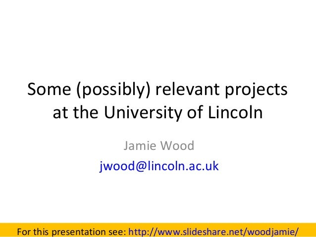 Some (possibly) relevant projectsat the University of LincolnJamie Woodjwood@lincoln.ac.ukFor this presentation see: http:...
