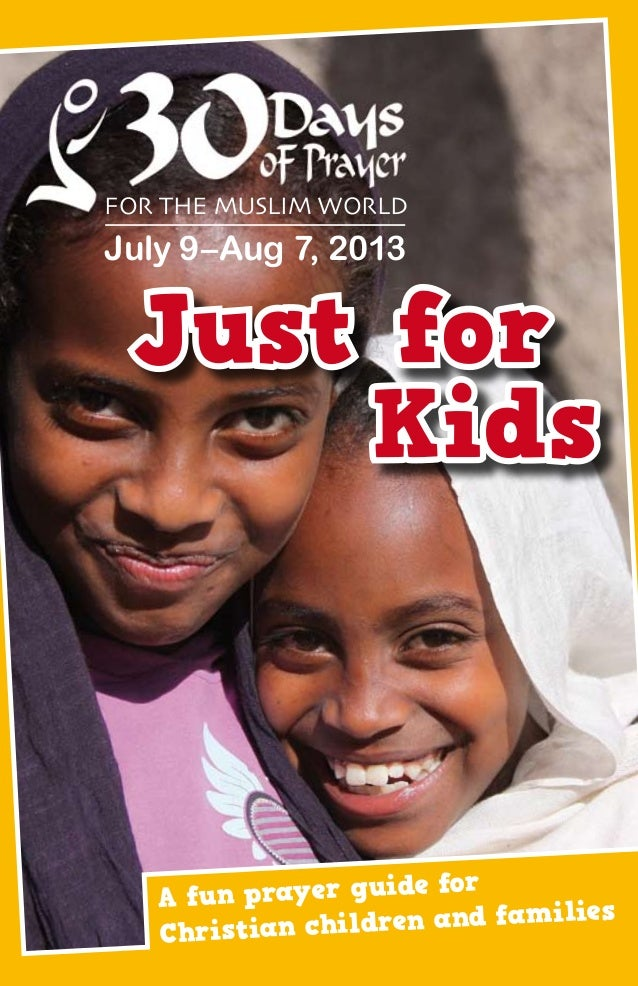 Just for Kids A fun prayer guide for Christian children and families For the Muslim World July 9–Aug 7, 2013