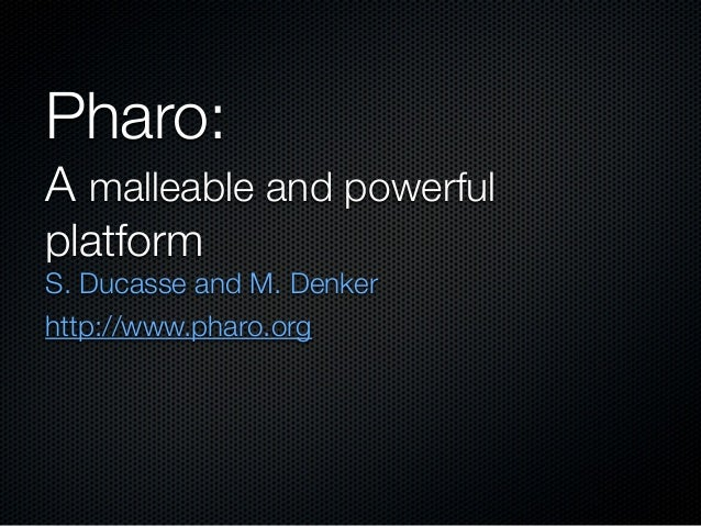 Pharo:A malleable and powerfulplatformS. Ducasse and M. Denkerhttp://www.pharo.org
