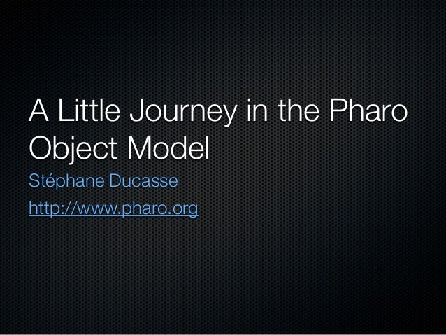 A Little Journey in the PharoObject ModelStéphane Ducassehttp://www.pharo.org