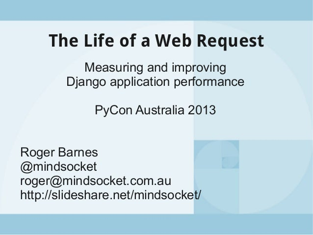 The Life of a Web Request Measuring and improving Django application performance PyCon Australia 2013 Roger Barnes @mindso...