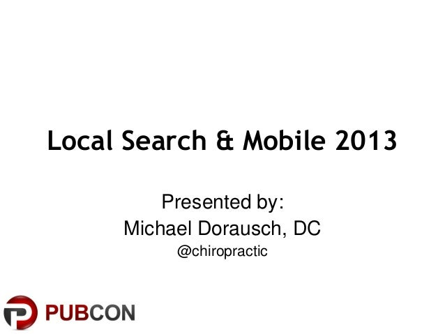 Local Search & Mobile 2013 Presented by: Michael Dorausch, DC @chiropractic