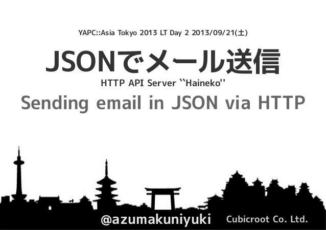 JSONでメール送信 @azumakuniyuki Cubicroot Co. Ltd. YAPC::Asia Tokyo 2013 LT Day 2 2013/09/21(土) HTTP API Server ``Haineko'' Send...