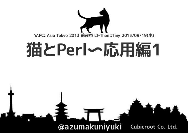 猫とPerl〜応用編1 @azumakuniyuki Cubicroot Co. Ltd. YAPC::Asia Tokyo 2013 前夜祭 LT-Thon::Tiny 2013/09/19(木)