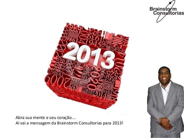 Abra sua mente e seu coração....Aí vai a mensagem da Brainstorm Consultorias para 2013!