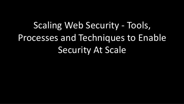 Scaling Web Security - Tools, Processes and Techniques to Enable Security At Scale