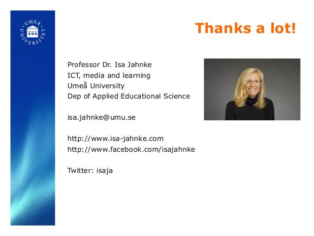 Thanks a lot! Professor Dr. Isa Jahnke ICT, media and learning Umeå University Dep of Applied Educational Science isa.jahn...