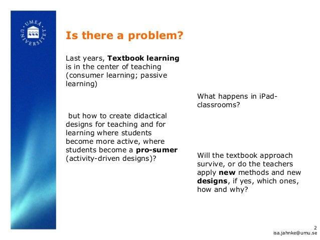 Is there a problem? Last years, Textbook learning is in the center of teaching (consumer learning; passive learning) but h...