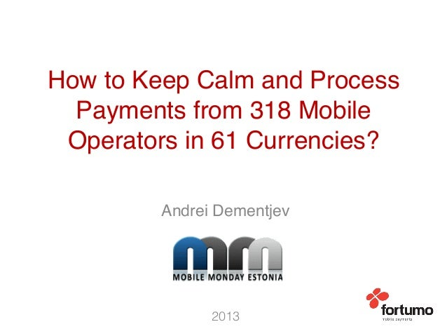 How to Keep Calm and Process Payments from 318 Mobile Operators in 61 Currencies?! Andrei Dementjev! 2013