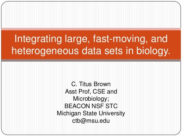 Integrating large, fast-moving, andheterogeneous data sets in biology.              C. Titus Brown            Asst Prof, C...