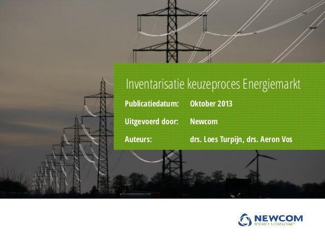 Inventarisatie keuzeproces Energiemarkt Publicatiedatum:  Oktober 2013  Uitgevoerd door:  Newcom  Auteurs:  drs. Loes Turp...