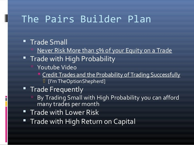 The Pairs Builder Plan  Trade Small   Never Risk More than 5% of your Equity on a Trade   Trade with High Probability  ...