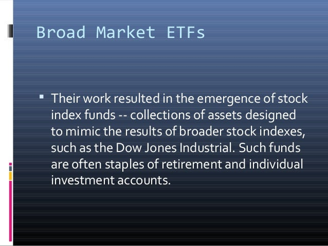 Broad Market ETFs   Their work resulted in the emergence of stock  index funds -- collections of assets designed to mimic...